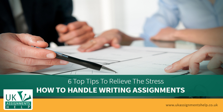 How To Handle Writing Assignments - 6 Top Tips To Relieve The Stress